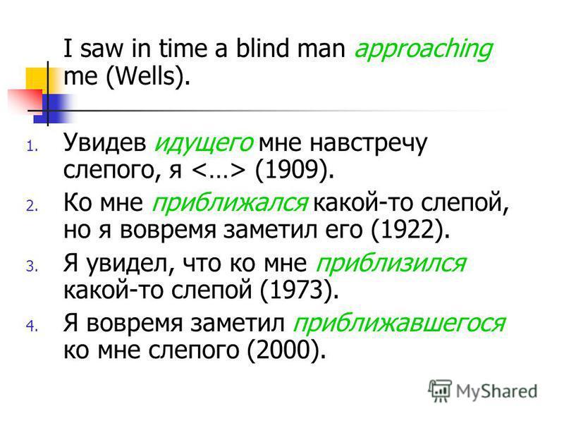 I saw in time a blind man approaching me (Wells). 1. Увидев идущего мне навстречу слепого, я (1909). 2. Ко мне приближался какой-то слепой, но я вовремя заметил его (1922). 3. Я увидел, что ко мне приблизился какой-то слепой (1973). 4. Я вовремя заме