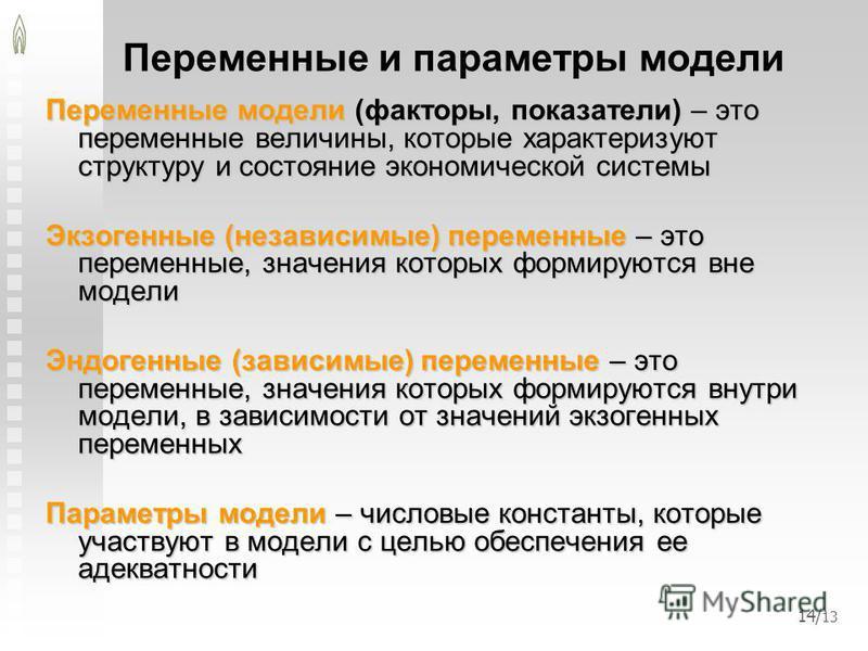 14/ 13 Переменные и параметры модели Переменные модели (факторы, показатели) – это переменные величины, которые характеризуют структуру и состояние экономической системы Экзогенные (независимые) переменные – это переменные, значения которых формируют