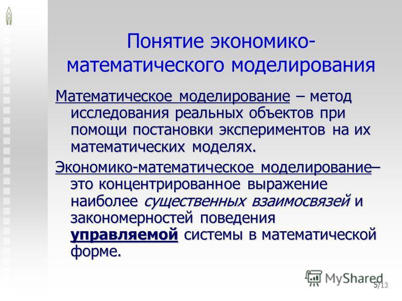 5/ 13 Понятие экономико- математического моделирования Математическое моделирование – метод исследования реальных объектов при помощи постановки экспериментов на их математических моделях. Экономико-математическое моделирование– это концентрированное