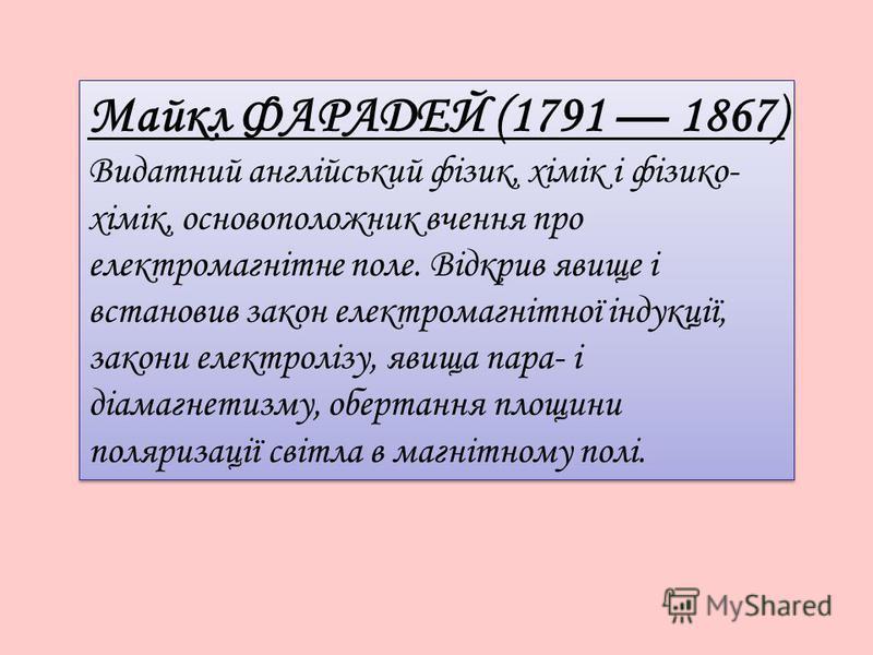 Майкл ФАРАДЕЙ (1791 1867) Видатний англійський фізик, хімік і фізико- хімік, основоположник вчення про електромагнітне поле. Відкрив явище і встановив закон електромагнітної індукції, закони електролізу, явища пара- і діамагнетизму, обертання площини