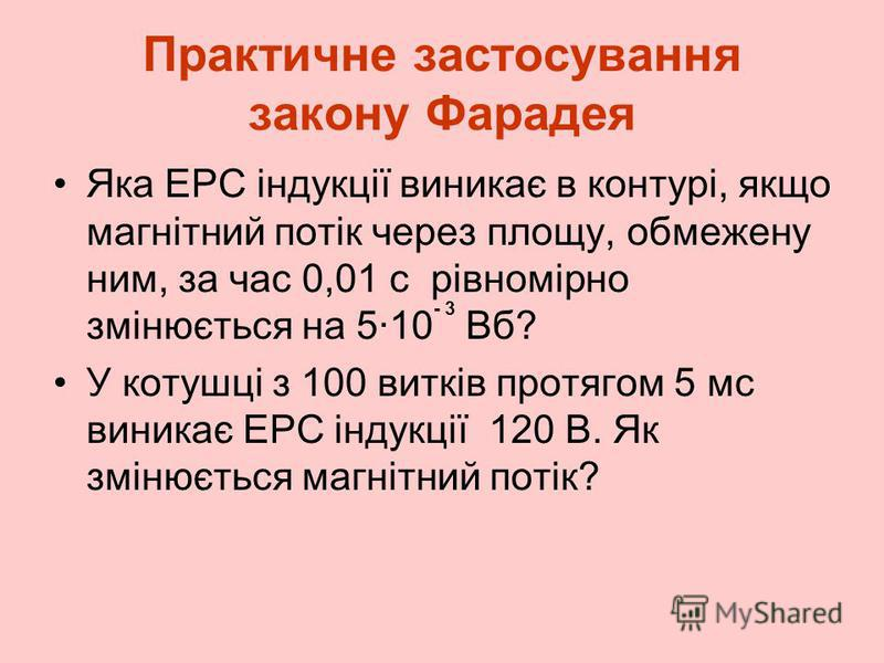 Практичне застосування закону Фарадея Яка ЕРС індукції виникає в контурі, якщо магнітний потік через площу, обмежену ним, за час 0,01 с рівномірно змінюється на 5·10 - 3 Вб? У котушці з 100 витків протягом 5 мс виникає ЕРС індукції 120 В. Як змінюєть