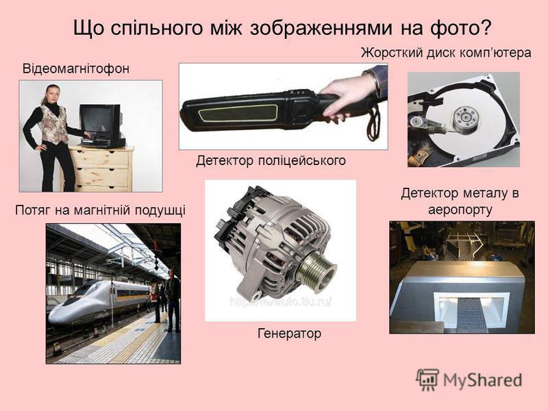 Відеомагнітофон Жорсткий диск компютера Детектор поліцейського Детектор металу в аеропорту Потяг на магнітній подушці Генератор Що спільного між зображеннями на фото?