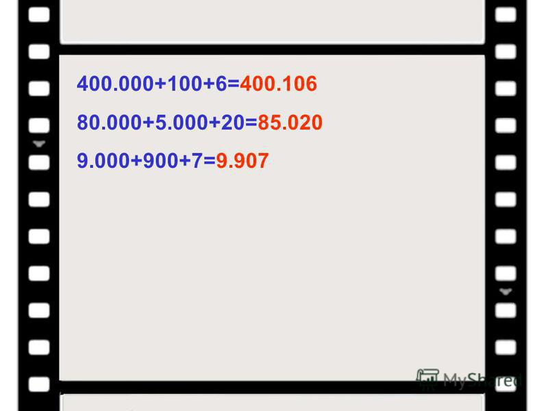 400.000+100+6=400.106 80.000+5.000+20=85.020 9.000+900+7=9.907