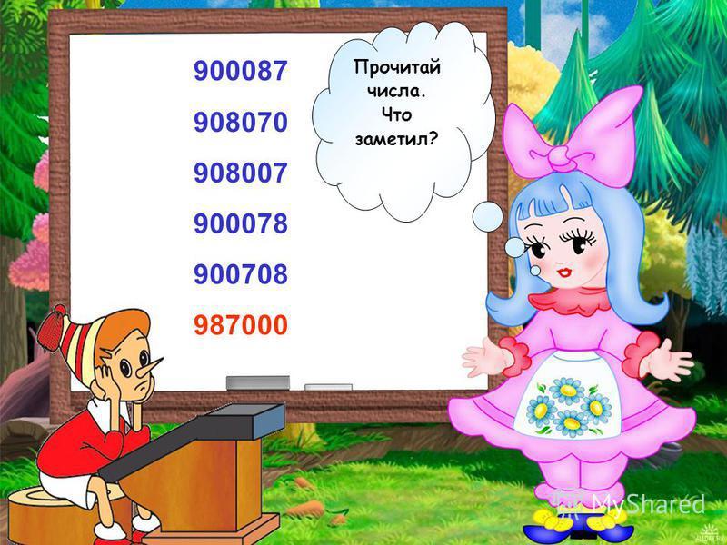 900087 908070 908007 900078 900708 987000 Прочитай числа. Что заметил?