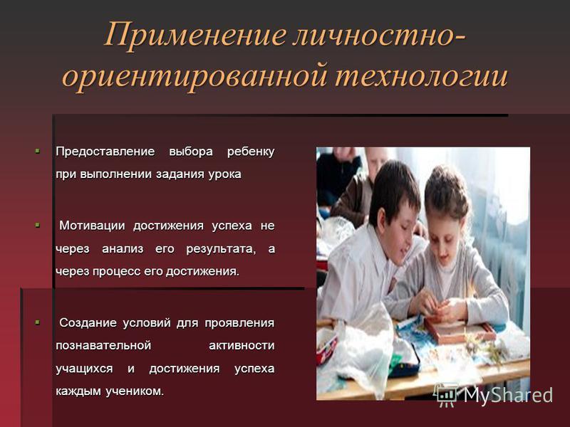 Применение личностно- ориентированной технологии Предоставление выбора ребенку при выполнении задания урока Предоставление выбора ребенку при выполнении задания урока Мотивации достижения успеха не через анализ его результата, а через процесс его дос