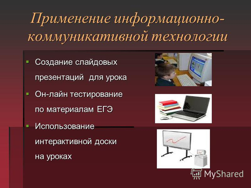 Применение информационно- коммуникативной технологии Создание слайдовых презентаций для урока Создание слайдовых презентаций для урока Он-лайн тестирование по материалам ЕГЭ Он-лайн тестирование по материалам ЕГЭ Использование интерактивной доски на