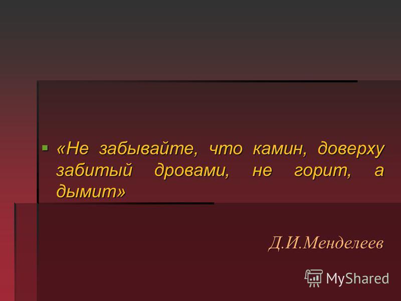 «Не забывайте, что камин, доверху забитый дровами, не горит, а дымит» «Не забывайте, что камин, доверху забитый дровами, не горит, а дымит»Д.И.Менделеев