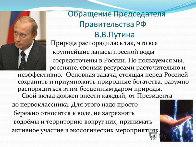 Обращение Председателя Правительства РФ В.В.Путина Природа распорядилась так, что все крупнейшие запасы пресной воды сосредоточены в России. Но пользуемся мы, россияне, своими ресурсами расточительно и неэффективно. Основная задача, стоящая перед Рос