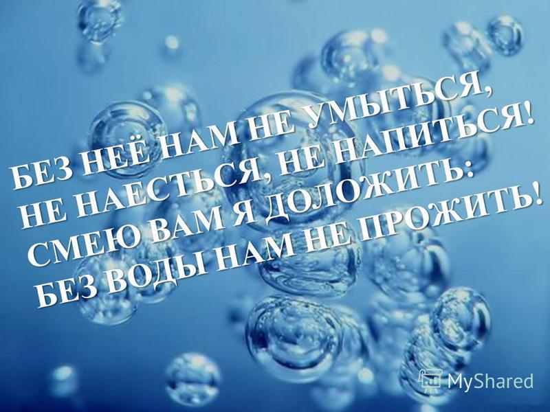 БЕЗ НЕЁ НАМ НЕ УМЫТЬСЯ, НЕ НАЕСТЬСЯ, НЕ НАПИТЬСЯ! СМЕЮ ВАМ Я ДОЛОЖИТЬ: БЕЗ ВОДЫ НАМ НЕ ПРОЖИТЬ!