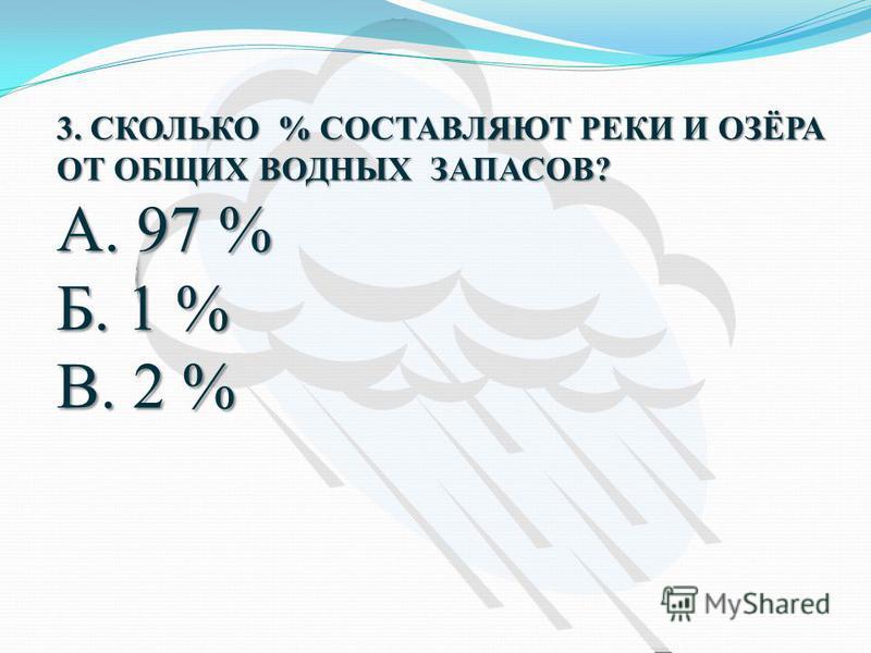 3. СКОЛЬКО % СОСТАВЛЯЮТ РЕКИ И ОЗЁРА ОТ ОБЩИХ ВОДНЫХ ЗАПАСОВ? А. 97 % Б. 1 % В. 2 %