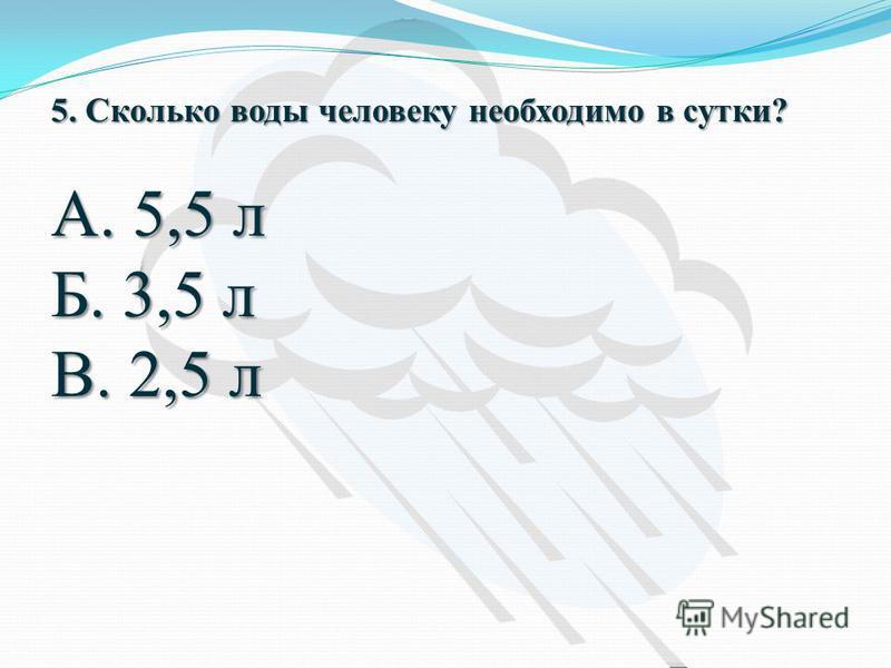 5. Сколько воды человеку необходимо в сутки? А. 5,5 л Б. 3,5 л В. 2,5 л