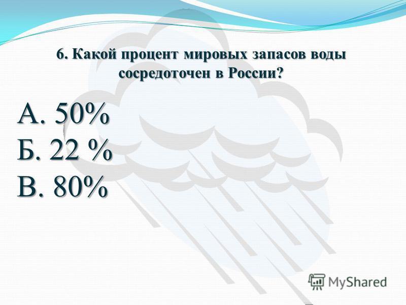 6. Какой процент мировых запасов воды сосредоточен в России? А. 50% Б. 22 % В. 80%