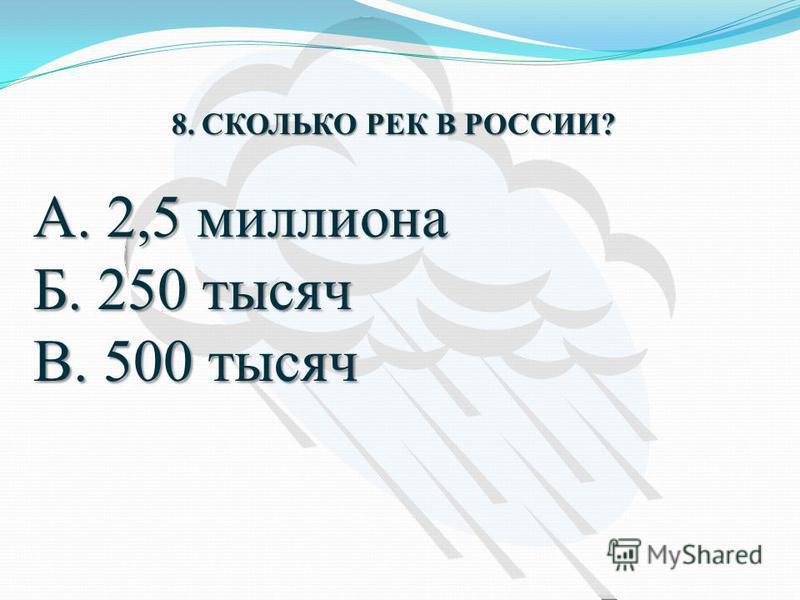 8. СКОЛЬКО РЕК В РОССИИ? А. 2,5 миллиона Б. 250 тысяч В. 500 тысяч