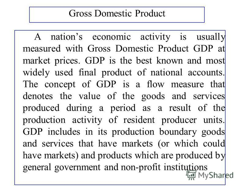 Gross Domestic Product A nations economic activity is usually measured with Gross Domestic Product GDP at market prices. GDP is the best known and most widely used final product of national accounts. The concept of GDP is a flow measure that denotes
