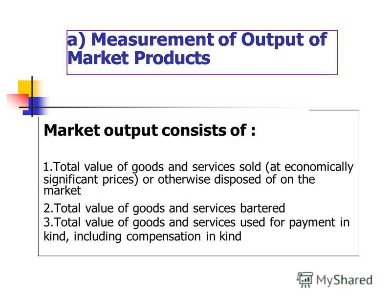 a) Measurement of Output of Market Products a) Measurement of Output of Market Products a) Measurement of Output of Market Products Market output consists of : 1. Total value of goods and services sold (at economically significant prices) or otherwis