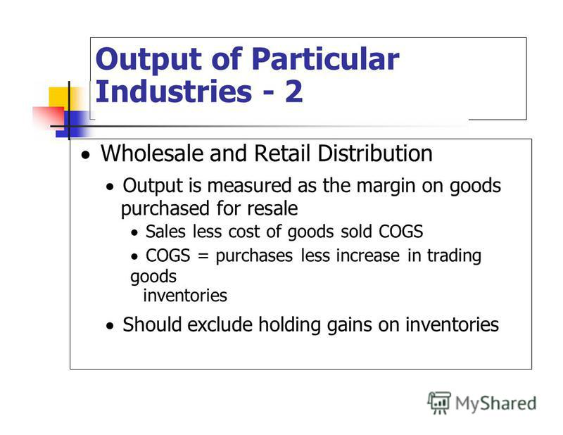 Output of Particular Industries - 2 Wholesale and Retail Distribution Output is measured as the margin on goods purchased for resale Sales less cost of goods sold COGS COGS = purchases less increase in trading goods inventories Should exclude holding