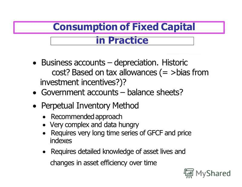 Consumption of Fixed Capital Business accounts – depreciation. Historic cost? Based on tax allowances (= >bias from investment incentives?)? Government accounts – balance sheets? Perpetual Inventory Method Recommended approach Very complex and data h