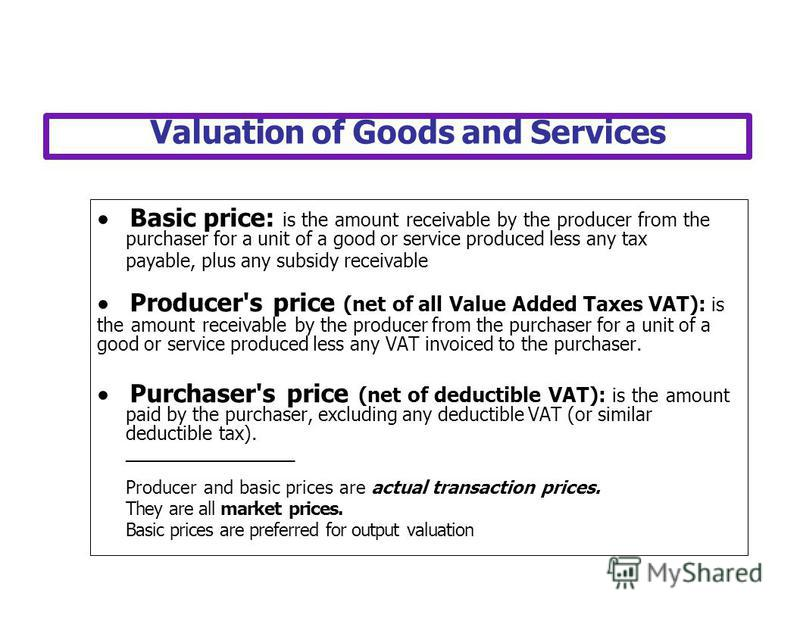 Valuation of Goods and Services Basic price: is the amount receivable by the producer from the purchaser for a unit of a good or service produced less any tax payable, plus any subsidy receivable Producer's price (net of all Value Added Taxes VAT): i