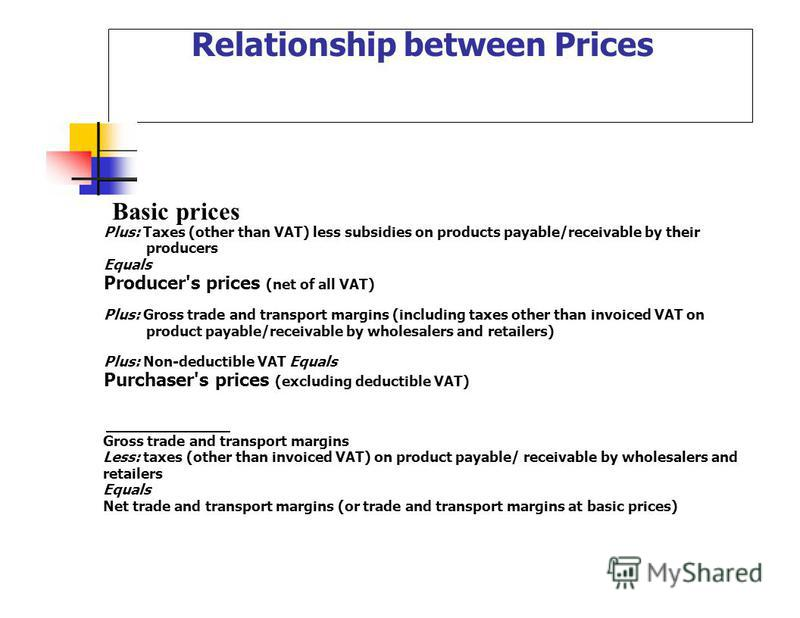 Basic prices Relationship between Prices Plus: Taxes (other than VAT) less subsidies on products payable/receivable by their producers Equals Producer's prices (net of all VAT) Plus: Gross trade and transport margins (including taxes other than invoi