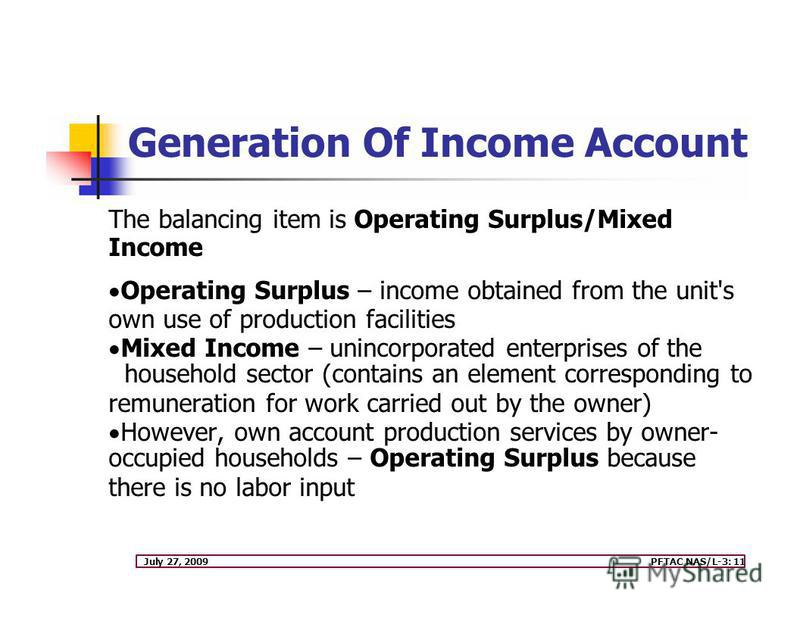 July 27, 2009PFTAC NAS/L-3: 11 Generation Of Income Account The balancing item is Operating Surplus/Mixed Income Operating Surplus – income obtained from the unit's own use of production facilities Mixed Income – unincorporated enterprises of the hou