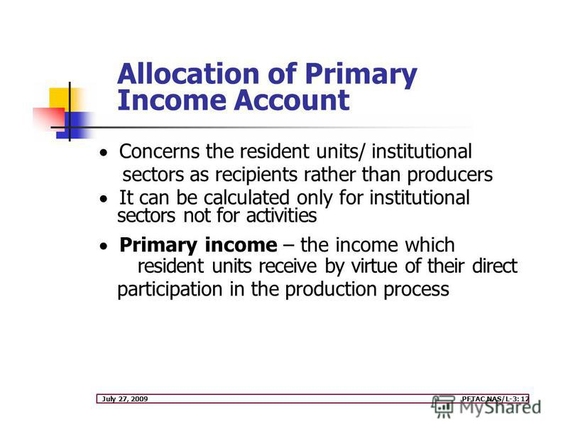 July 27, 2009PFTAC NAS/L-3: 12 Allocation of Primary Income Account Concerns the resident units/ institutional sectors as recipients rather than producers It can be calculated only for institutional sectors not for activities Primary income – the inc
