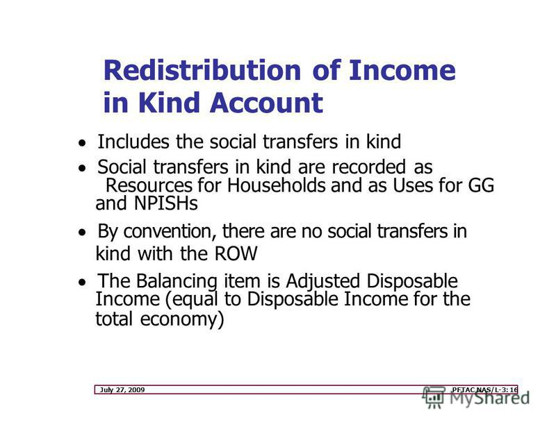 July 27, 2009PFTAC NAS/L-3: 16 Redistribution of Income in Kind Account Includes the social transfers in kind Social transfers in kind are recorded as Resources for Households and as Uses for GG and NPISHs By convention, there are no social transfers