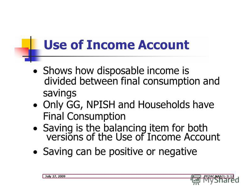 July 27, 2009PFTAC NAS/L-3: 17 Shows how disposable income is divided between final consumption and savings Only GG, NPISH and Households have Final Consumption Saving is the balancing item for both versions of the Use of Income Account Saving can be