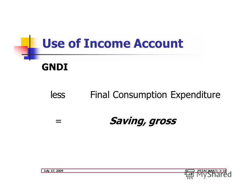 July 27, 2009PFTAC NAS/L-3: 18 GNDI lessFinal Consumption Expenditure = Saving, gross Use of Income Account