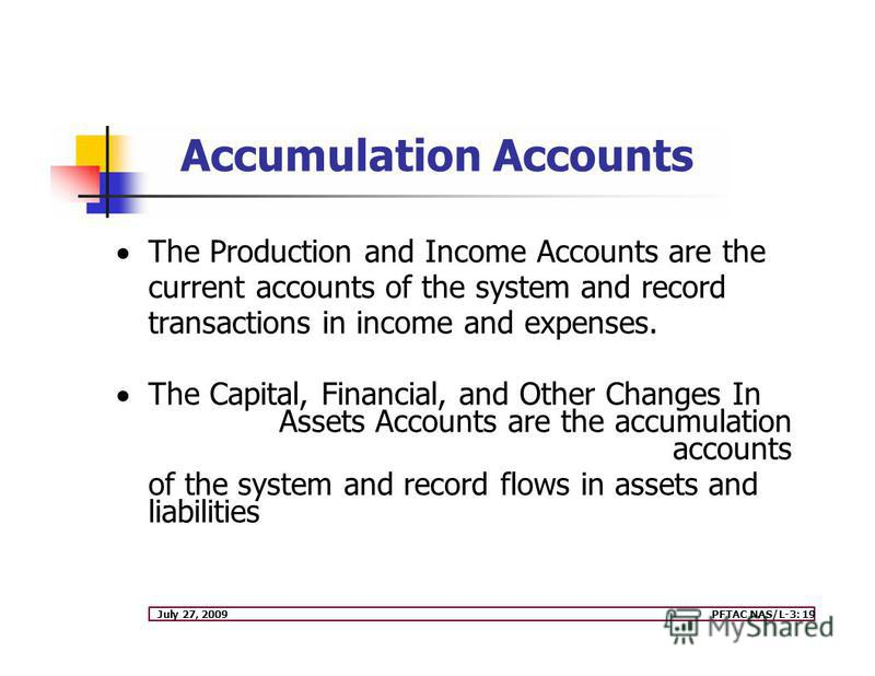 July 27, 2009PFTAC NAS/L-3: 19 The Production and Income Accounts are the current accounts of the system and record transactions in income and expenses. The Capital, Financial, and Other Changes In Assets Accounts are the accumulation accounts of the