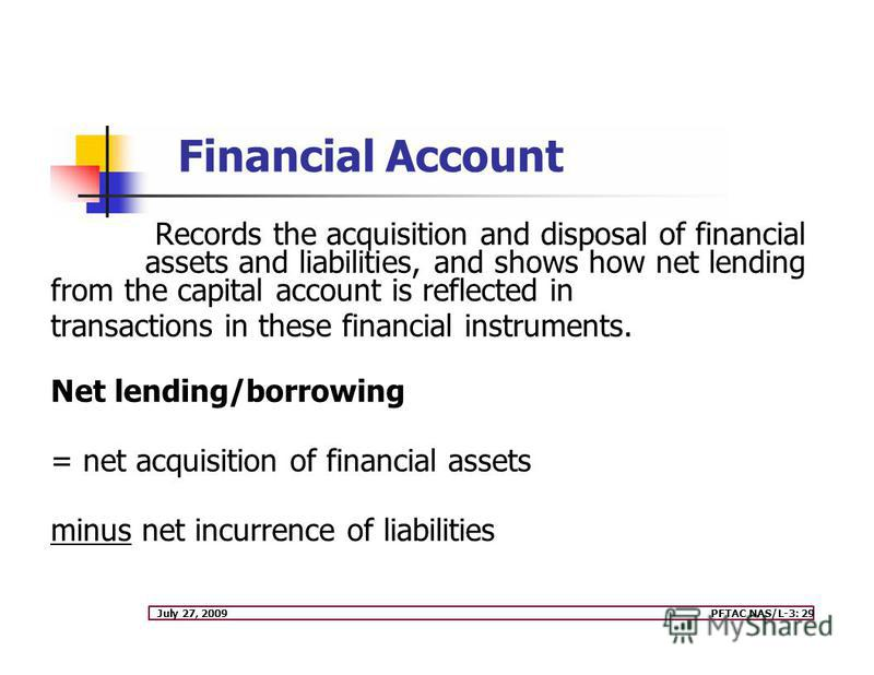 July 27, 2009PFTAC NAS/L-3: 29 Records the acquisition and disposal of financial assets and liabilities, and shows how net lending from the capital account is reflected in transactions in these financial instruments. Net lending/borrowing = net acqui