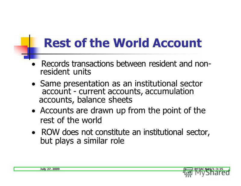 July 27, 2009PFTAC NAS/L-3: 35 Records transactions between resident and non- resident units Same presentation as an institutional sector account - current accounts, accumulation accounts, balance sheets Accounts are drawn up from the point of the re