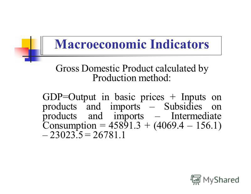 Macroeconomic Indicators Gross Domestic Product calculated by Production method: GDP=Output in basic prices + Inputs on products and imports – Subsidies on products and imports – Intermediate Consumption = 45891.3 + (4069.4 – 156.1) – 23023.5 = 26781