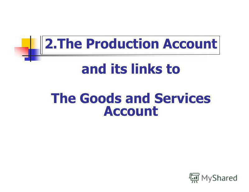 2. The Production Account and its links to The Goods and Services Account