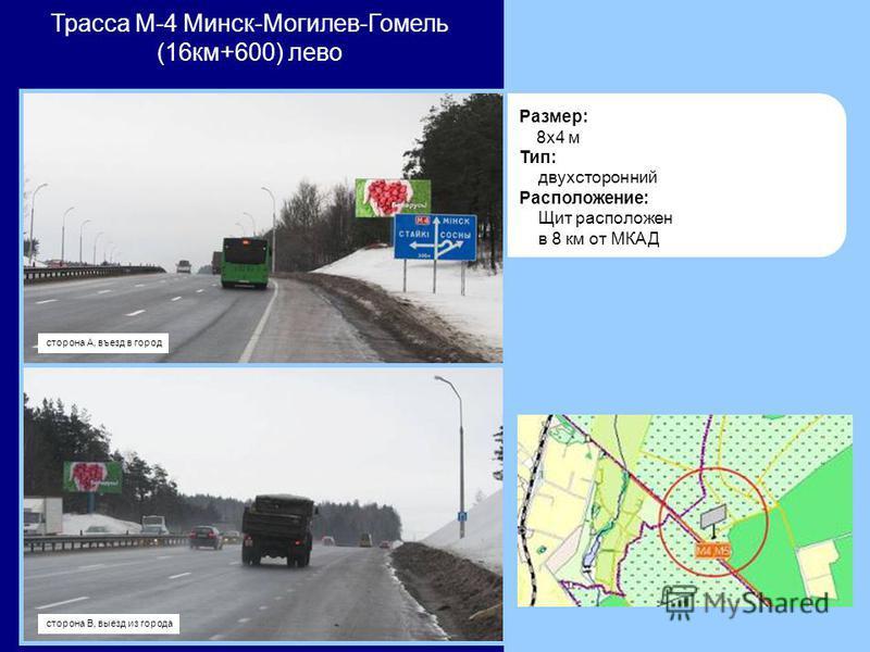 Размер: 8x4 м Тип: двухсторонний Расположение: Щит расположен в 8 км от МКАД Трасса М-4 Минск-Могилев-Гомель (16 км+600) лево сторона В, выезд из города сторона А, въезд в город