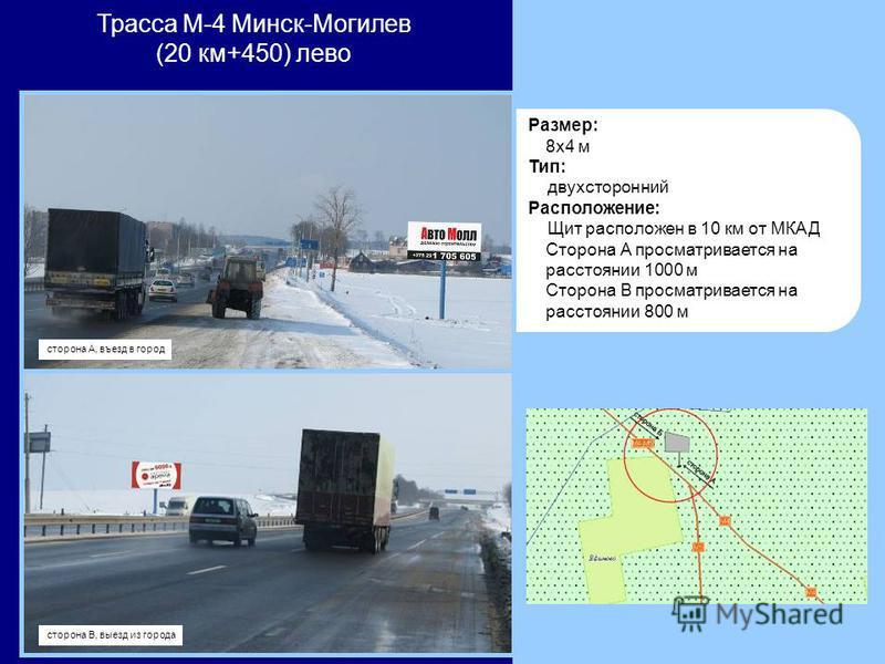 Размер: 8x4 м Тип: двухсторонний Расположение: Щит расположен в 10 км от МКАД Cторона А просматривается на расстоянии 1000 м Сторона В просматривается на расстоянии 800 м Трасса М-4 Минск-Могилев (20 км+450) лево сторона В, выезд из города сторона А,