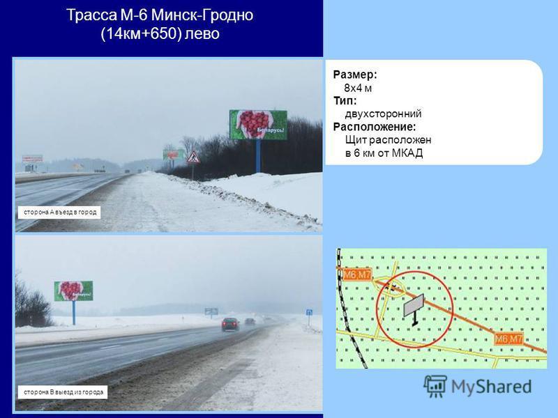 Размер: 8x4 м Тип: двухсторонний Расположение: Щит расположен в 6 км от МКАД Трасса М-6 Минск-Гродно (14 км+650) лево сторона А въезд в город сторона В выезд из города