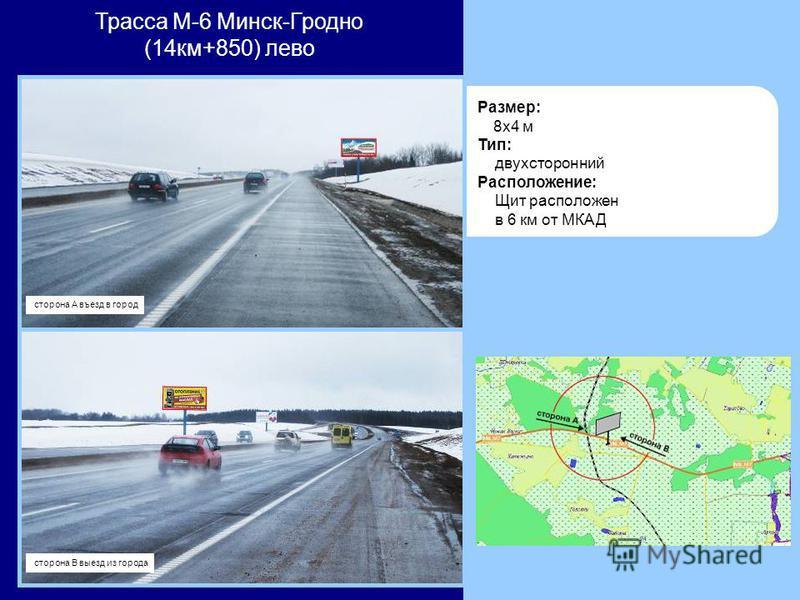 Размер: 8x4 м Тип: двухсторонний Расположение: Щит расположен в 6 км от МКАД Трасса М-6 Минск-Гродно (14 км+850) лево сторона А въезд в город сторона В выезд из города