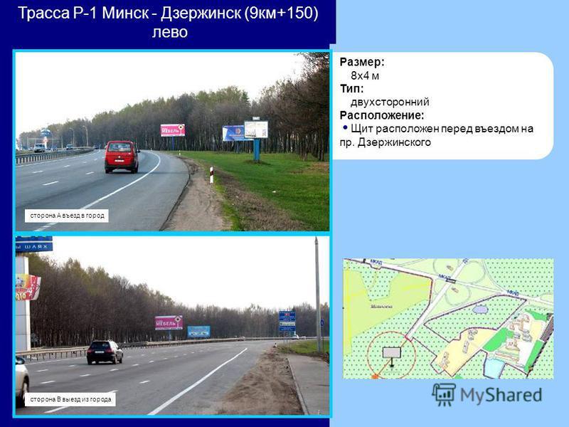 Трасса Р-1 Минск - Дзержинск (9 км+150) лево Размер: 8x4 м Тип: двухсторонний Расположение: Щит расположен перед въездом на пр. Дзержинского сторона А въезд в город сторона В выезд из города