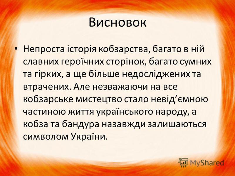 Висновок Непроста історія кобзарства, багато в ній славних героїчних сторінок, багато сумних та гірких, а ще більше недосліджених та втрачених. Але незважаючи на все кобзарське мистецтво стало невідємною частиною життя українського народу, а кобза та