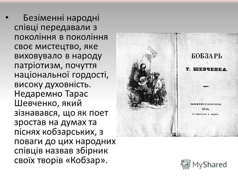 Безіменні народні співці передавали з покоління в покоління своє мистецтво, яке виховувало в народу патріотизм, почуття національної гордості, високу духовність. Недаремно Тарас Шевченко, який зізнавався, що як поет зростав на думах та піснях кобзарс