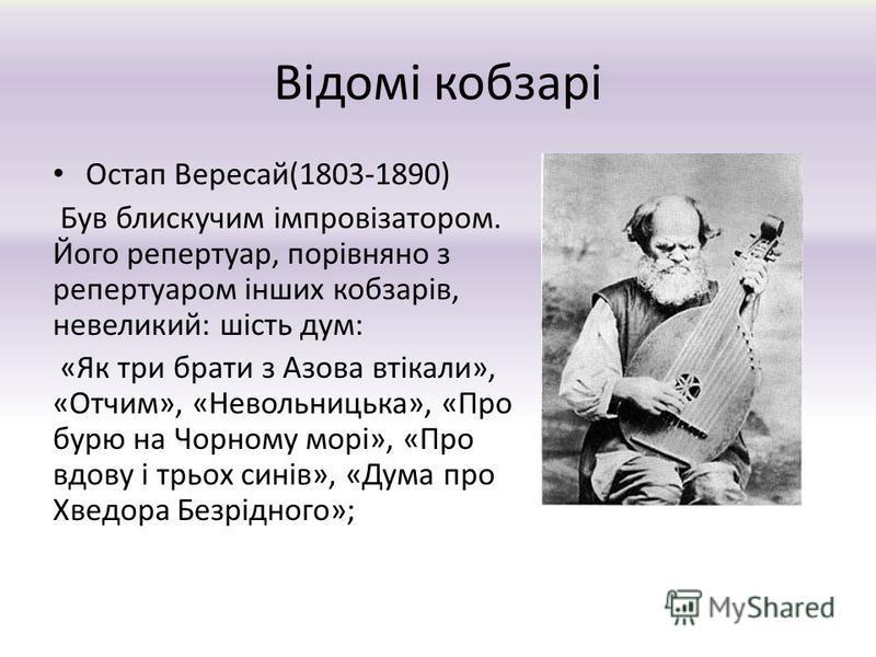 Відомі кобзарі Остап Вересай(1803-1890) Був блискучим імпровізатором. Його репертуар, порівняно з репертуаром інших кобзарів, невеликий: шість дум: «Як три брати з Азова втікали», «Отчим», «Невольницька», «Про бурю на Чорному морі», «Про вдову і трьо