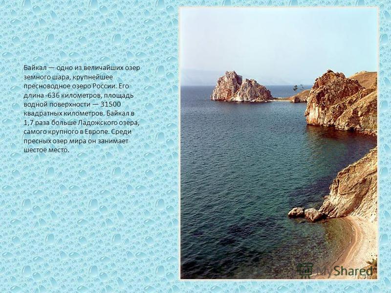 Байкал одно из величайших озер земного шара, крупнейшее пресноводное озеро России. Его длина -636 километров, площадь водной поверхности 31500 квадратных километров. Байкал в 1,7 раза больше Ладожского озера, самого крупного в Европе. Среди пресных о
