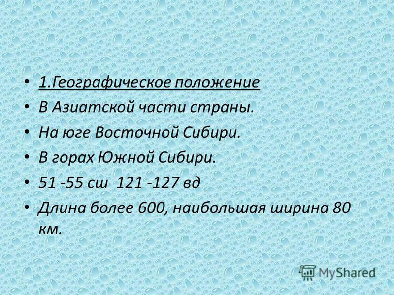 1. Географическое положение В Азиатской части страны. На юге Восточной Сибири. В горах Южной Сибири. 51 -55 сш 121 -127 вт Длина более 600, наибольшая ширина 80 км.