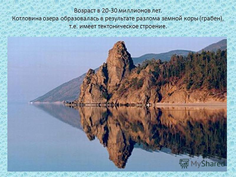Возраст в 20-30 миллионов лет. Котловина озера образовалась в результате разлома земной коры (грабен), т.е. имеет тектоническое строение.