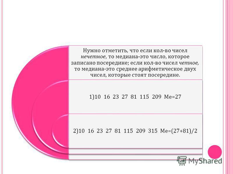 Нужно отметить, что если кол - во чисел нечетное, то медиана - это число, которое записано посередине ; если кол - во чисел четное, то медиана - это среднее арифметическое двох чисел, которые стоят посередине. 1)10 16 23 27 81 115 209 Ме =27 2)10 16