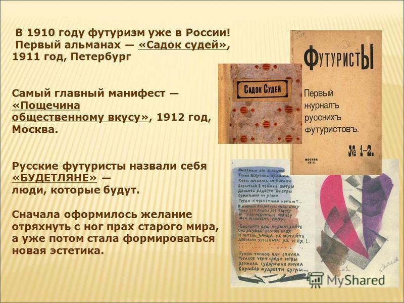 В 1910 году футуризм уже в России! Первый альманах «Садок судей», 1911 год, Петербург Самый главный манифест «Пощечина общественному вкусу», 1912 год, Москва. Русские футуристы назвали себя «БУДЕТЛЯНЕ» люди, которые будут. Сначала оформилось желание