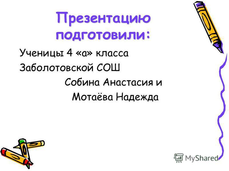 Презентацию подготовили: Ученицы 4 «а» класса Заболотовской СОШ Собина Анастасия и Мотаёва Надежда