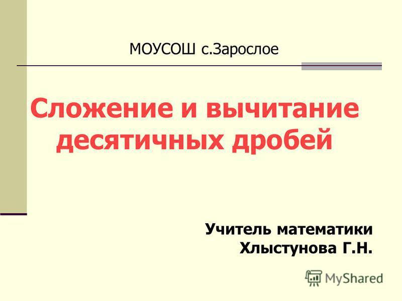 МОУСОШ с.Зарослое Сложение и вычитание десятичных дробей Учитель математики Хлыстунова Г.Н.