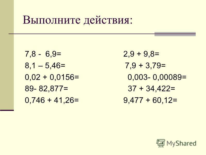 Выполните действия: 7,8 - 6,9= 2,9 + 9,8= 8,1 – 5,46= 7,9 + 3,79= 0,02 + 0,0156= 0,003- 0,00089= 89- 82,877= 37 + 34,422= 0,746 + 41,26= 9,477 + 60,12=