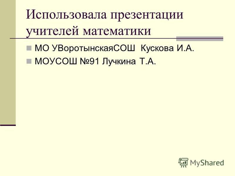 Использовала презентации учителей математики МО УВоротынскаяСОШ Кускова И.А. МОУСОШ 91 Лучкина Т.А.